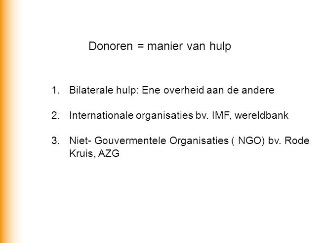 Donoren = manier van hulp 1.Bilaterale hulp: Ene overheid aan de andere 2.Internationale organisaties bv. IMF, wereldbank 3.Niet- Gouvermentele Organi