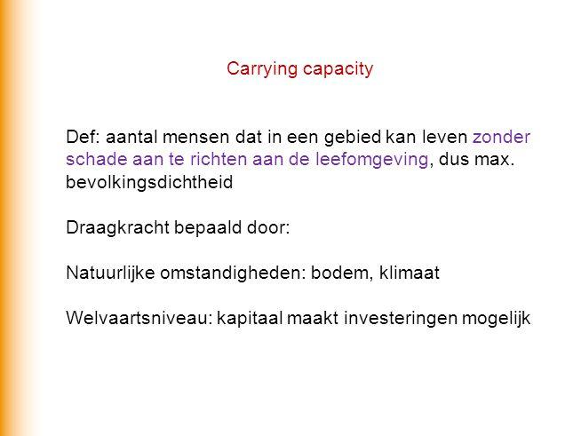 Carrying capacity Def: aantal mensen dat in een gebied kan leven zonder schade aan te richten aan de leefomgeving, dus max. bevolkingsdichtheid Draagk