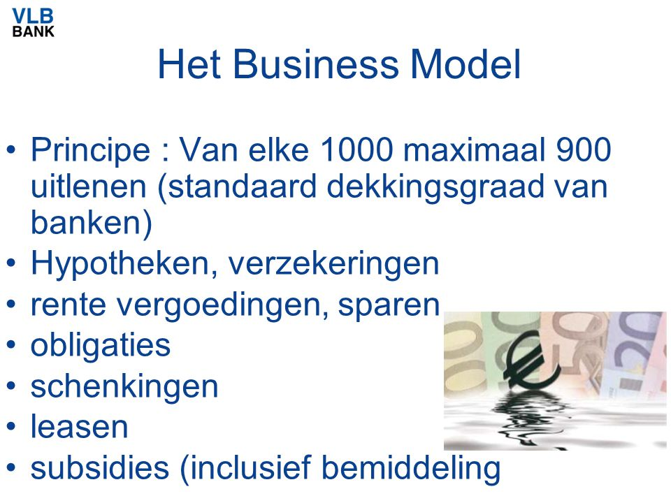 Het Business Model Principe : Van elke 1000 maximaal 900 uitlenen (standaard dekkingsgraad van banken) Hypotheken, verzekeringen rente vergoedingen, s