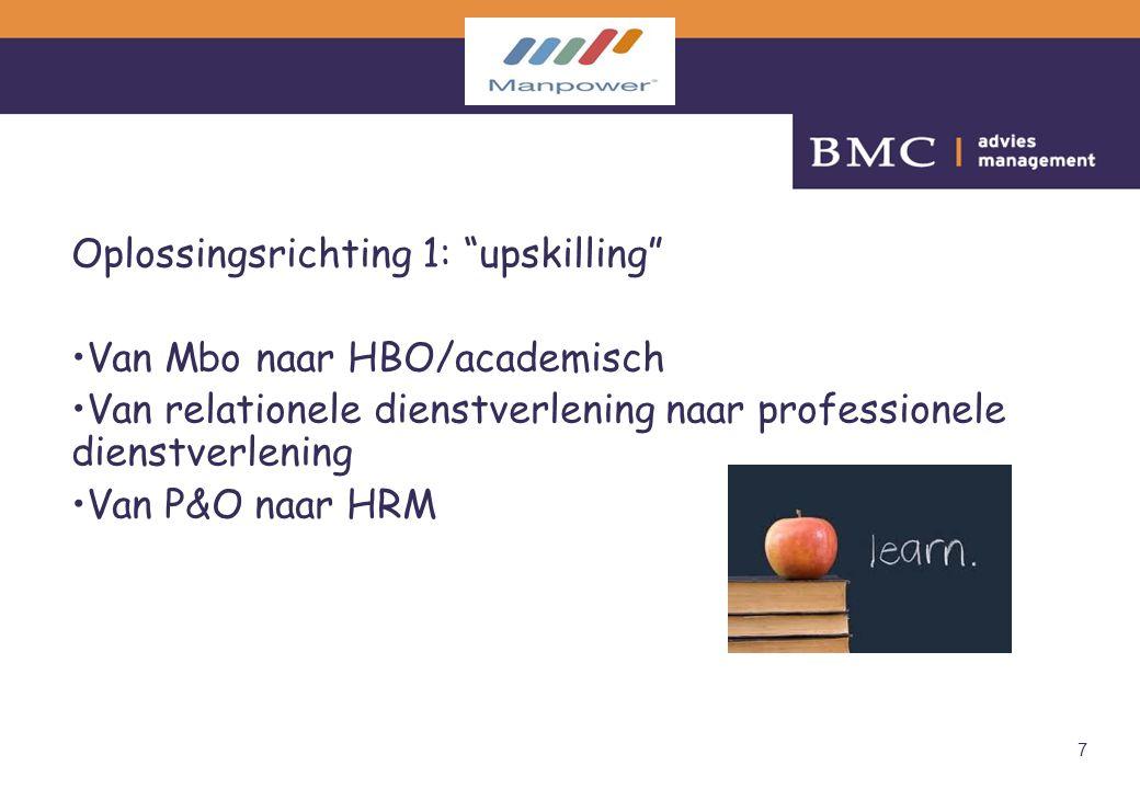 """7 Oplossingsrichting 1: """"upskilling"""" Van Mbo naar HBO/academisch Van relationele dienstverlening naar professionele dienstverlening Van P&O naar HRM"""