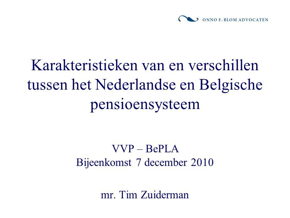 Karakteristieken van en verschillen tussen het Nederlandse en Belgische pensioensysteem VVP – BePLA Bijeenkomst 7 december 2010 mr. Tim Zuiderman