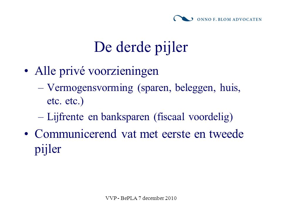VVP - BePLA 7 december 2010 De derde pijler Alle privé voorzieningen –Vermogensvorming (sparen, beleggen, huis, etc. etc.) –Lijfrente en banksparen (f