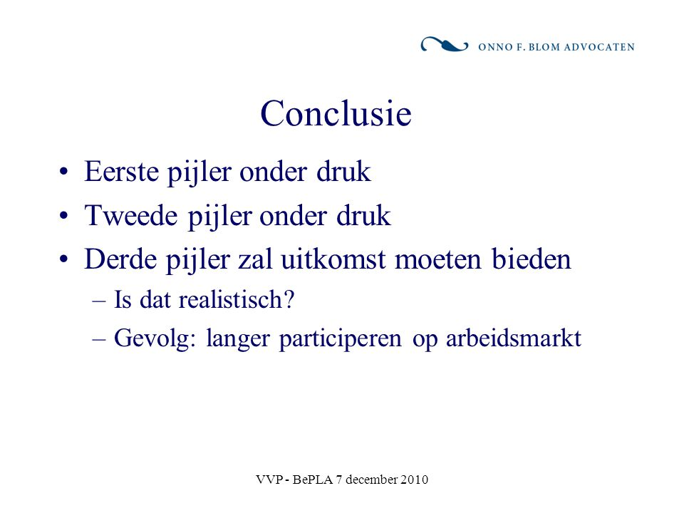 VVP - BePLA 7 december 2010 Conclusie Eerste pijler onder druk Tweede pijler onder druk Derde pijler zal uitkomst moeten bieden –Is dat realistisch? –