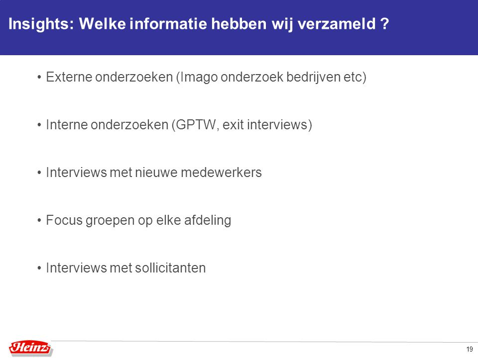Insights: Welke informatie hebben wij verzameld ? Externe onderzoeken (Imago onderzoek bedrijven etc) Interne onderzoeken (GPTW, exit interviews) Inte