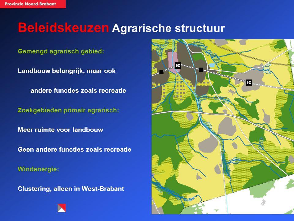 Beleidskeuzen Agrarische structuur Gemengd agrarisch gebied: Landbouw belangrijk, maar ook andere functies zoals recreatie Zoekgebieden primair agrarisch: Meer ruimte voor landbouw Geen andere functies zoals recreatie Windenergie: Clustering, alleen in West-Brabant