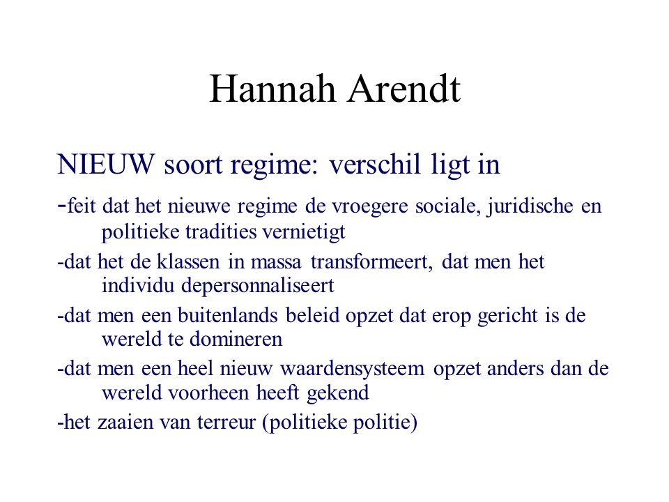 Hannah Arendt NIEUW soort regime: verschil ligt in - feit dat het nieuwe regime de vroegere sociale, juridische en politieke tradities vernietigt -dat het de klassen in massa transformeert, dat men het individu depersonnaliseert -dat men een buitenlands beleid opzet dat erop gericht is de wereld te domineren -dat men een heel nieuw waardensysteem opzet anders dan de wereld voorheen heeft gekend -het zaaien van terreur (politieke politie)