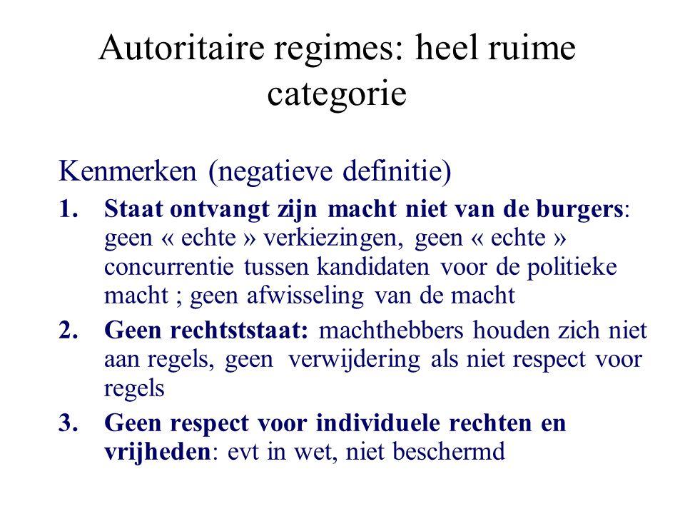Autoritaire regimes: heel ruime categorie Kenmerken (negatieve definitie) 1.Staat ontvangt zijn macht niet van de burgers: geen « echte » verkiezingen, geen « echte » concurrentie tussen kandidaten voor de politieke macht ; geen afwisseling van de macht 2.Geen rechtststaat: machthebbers houden zich niet aan regels, geen verwijdering als niet respect voor regels 3.Geen respect voor individuele rechten en vrijheden: evt in wet, niet beschermd