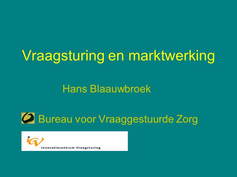 Vraagsturing en marktwerking Hans Blaauwbroek Bureau voor Vraaggestuurde Zorg