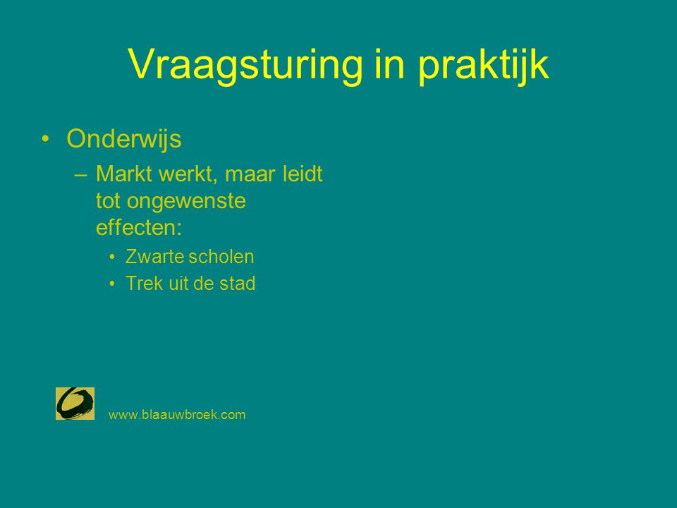 Vraagsturing in praktijk Onderwijs –Markt werkt, maar leidt tot ongewenste effecten: Zwarte scholen Trek uit de stad www.blaauwbroek.com