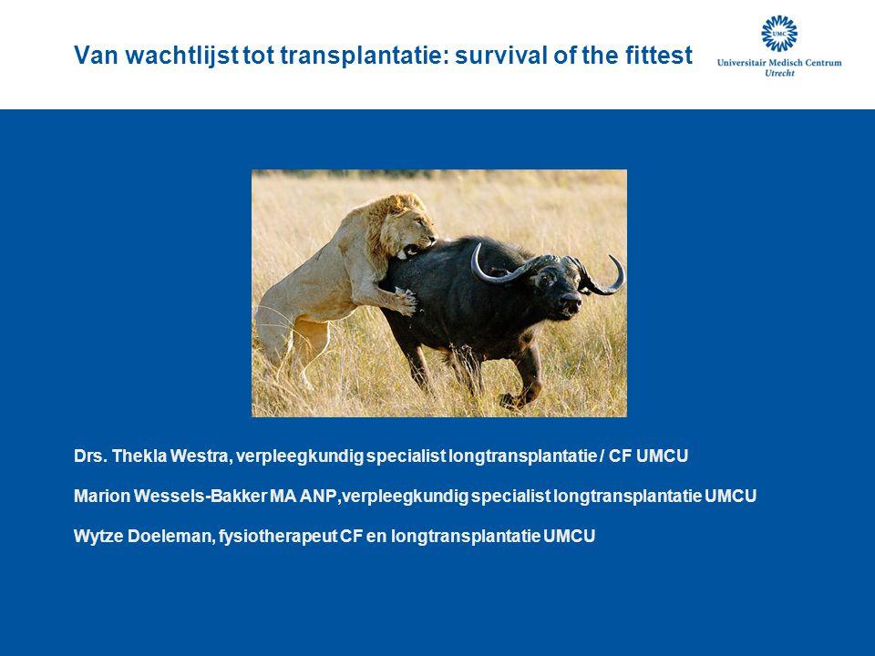 Van wachtlijst tot transplantatie: survival of the fittest Drs. Thekla Westra, verpleegkundig specialist longtransplantatie / CF UMCU Marion Wessels-B