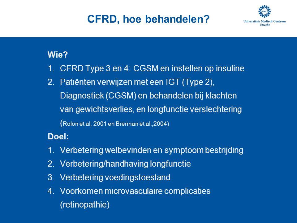 CFRD, hoe behandelen? Wie? 1.CFRD Type 3 en 4: CGSM en instellen op insuline 2.Patiënten verwijzen met een IGT (Type 2), Diagnostiek (CGSM) en behande