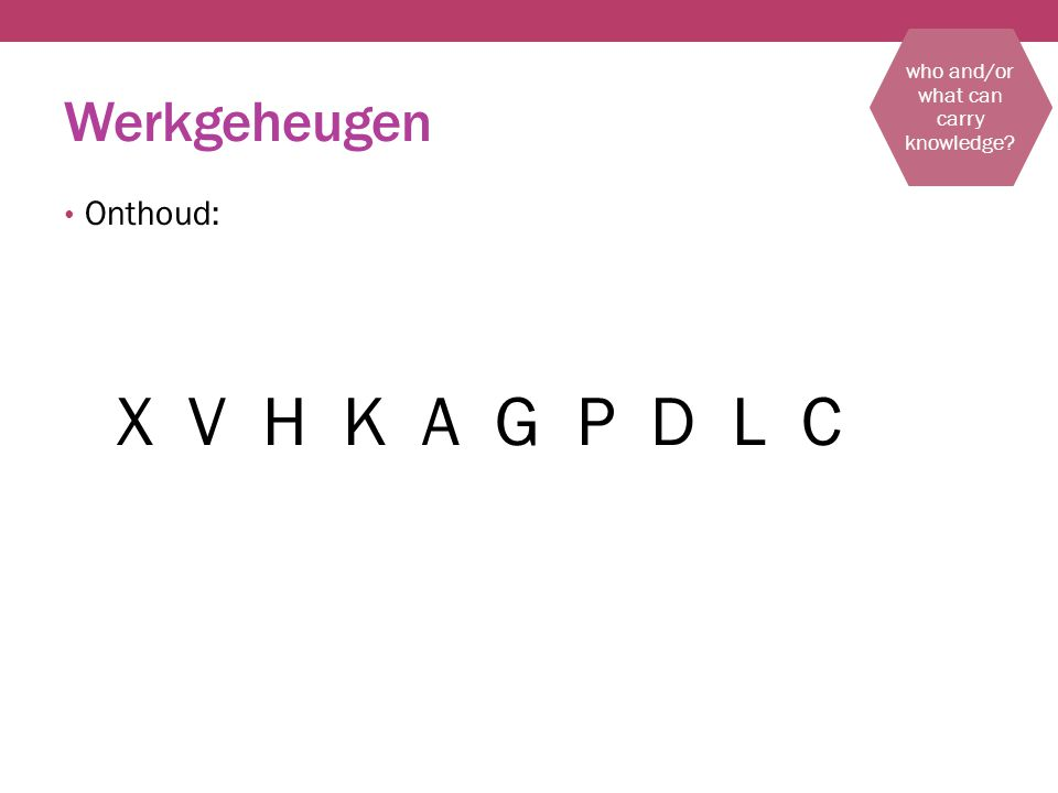 Werkgeheugen Onthoud: X V H K A G P D L C who and/or what can carry knowledge