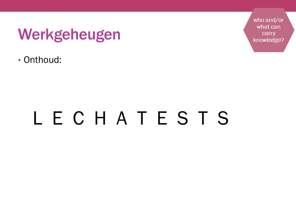 Werkgeheugen Onthoud: L E C H A T E S T S who and/or what can carry knowledge
