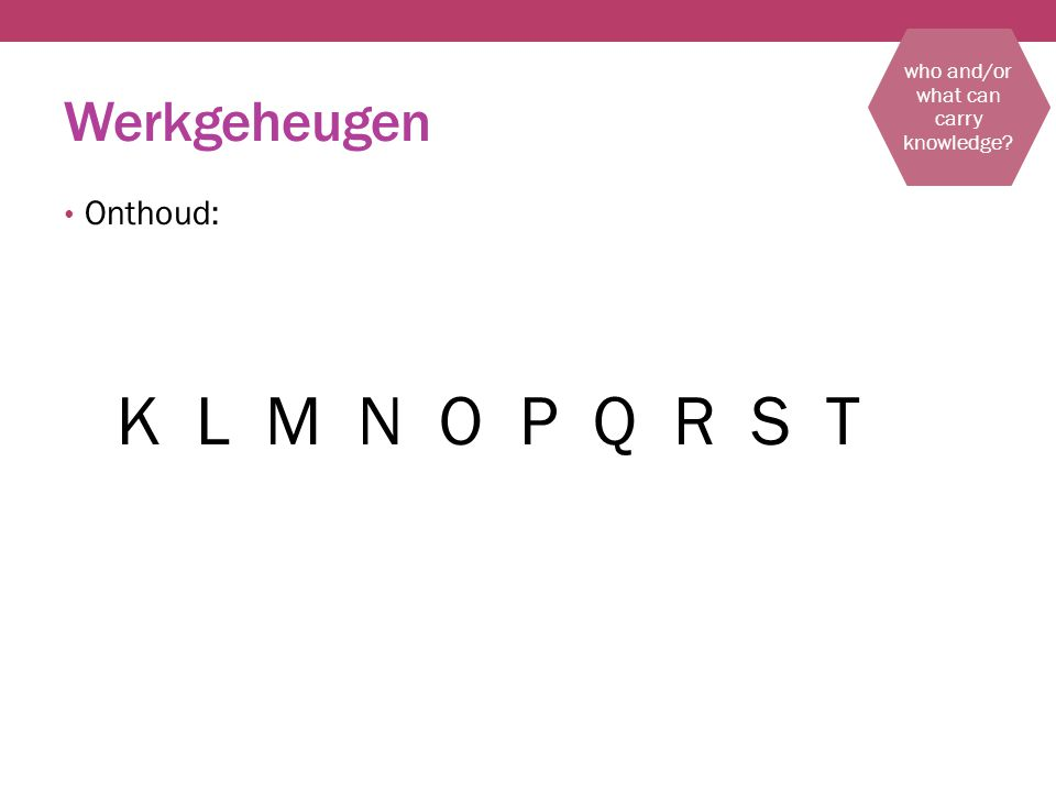 Werkgeheugen Onthoud: K L M N O P Q R S T who and/or what can carry knowledge