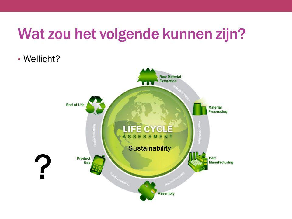 Wat zou het volgende kunnen zijn? Wellicht? Sustainability ?