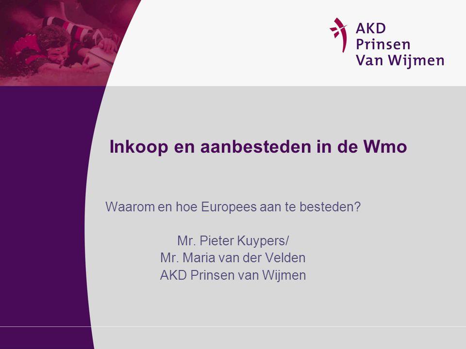 Inkoop en aanbesteden in de Wmo Waarom en hoe Europees aan te besteden? Mr. Pieter Kuypers/ Mr. Maria van der Velden AKD Prinsen van Wijmen