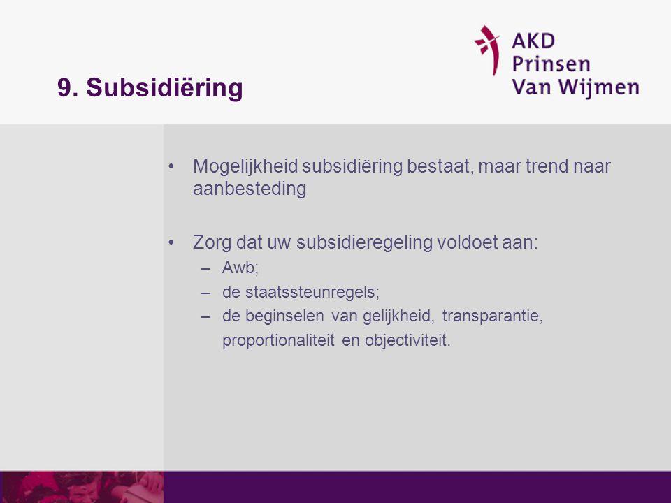 9. Subsidiëring Mogelijkheid subsidiëring bestaat, maar trend naar aanbesteding Zorg dat uw subsidieregeling voldoet aan: –Awb; –de staatssteunregels;