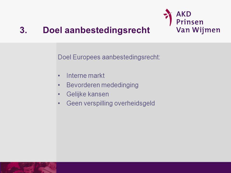 3.Doel aanbestedingsrecht Doel Europees aanbestedingsrecht: Interne markt Bevorderen mededinging Gelijke kansen Geen verspilling overheidsgeld