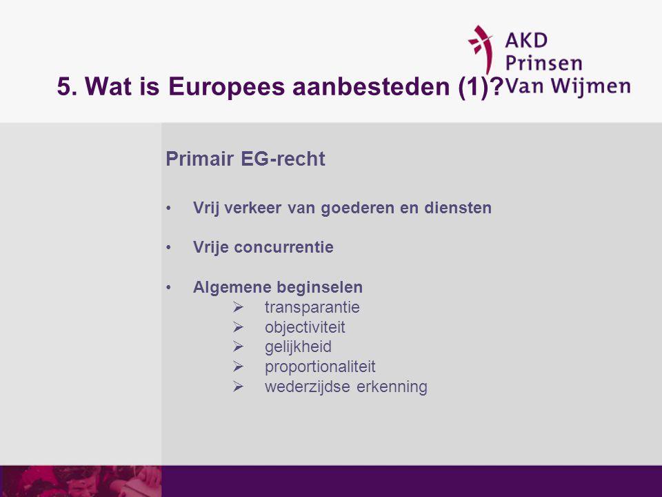 5. Wat is Europees aanbesteden (1)? Primair EG-recht Vrij verkeer van goederen en diensten Vrije concurrentie Algemene beginselen  transparantie  ob
