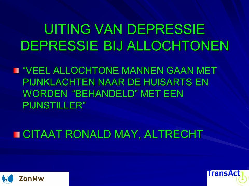 UITING VAN DEPRESSIE DEPRESSIE BIJ ALLOCHTONEN VEEL ALLOCHTONE MANNEN GAAN MET PIJNKLACHTEN NAAR DE HUISARTS EN WORDEN BEHANDELD MET EEN PIJNSTILLER CITAAT RONALD MAY, ALTRECHT