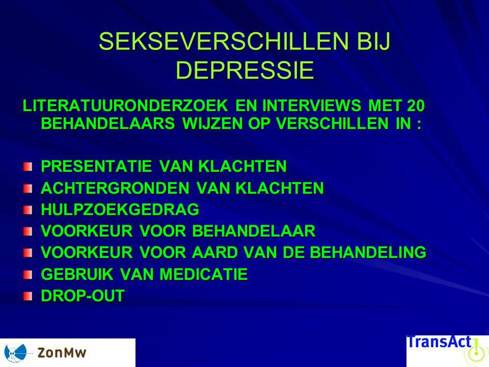 SEKSEVERSCHILLEN BIJ DEPRESSIE SEKSEVERSCHILLEN BIJ DEPRESSIE LITERATUURONDERZOEK EN INTERVIEWS MET 20 BEHANDELAARS WIJZEN OP VERSCHILLEN IN : PRESENTATIE VAN KLACHTEN ACHTERGRONDEN VAN KLACHTEN HULPZOEKGEDRAG VOORKEUR VOOR BEHANDELAAR VOORKEUR VOOR AARD VAN DE BEHANDELING GEBRUIK VAN MEDICATIE DROP-OUT