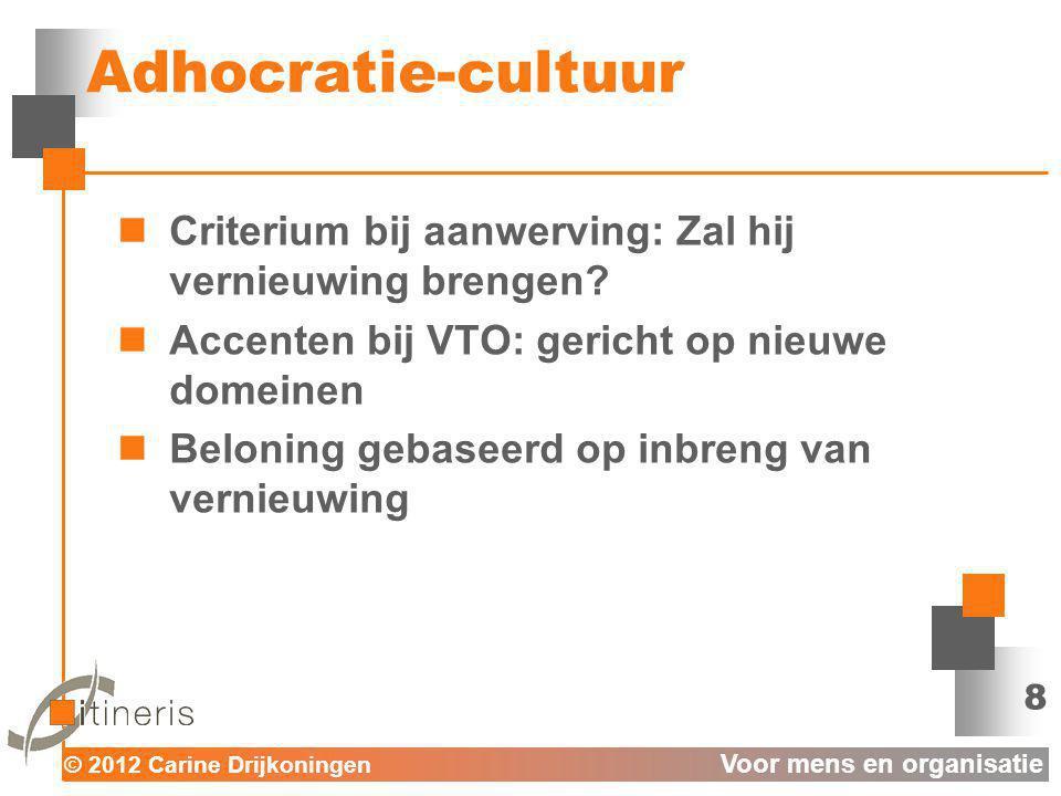 © 2012 Carine Drijkoningen Voor mens en organisatie Adhocratie-cultuur Criterium bij aanwerving: Zal hij vernieuwing brengen? Accenten bij VTO: gerich