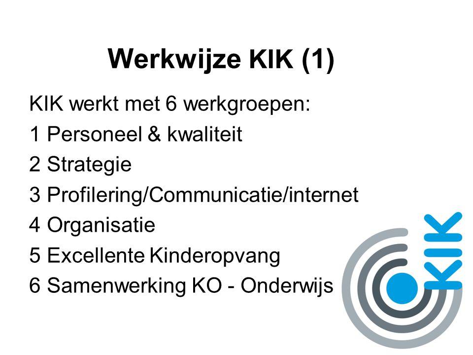 Werkwijze KIK (1) KIK werkt met 6 werkgroepen: 1Personeel & kwaliteit 2Strategie 3Profilering/Communicatie/internet 4Organisatie 5Excellente Kinderopvang 6Samenwerking KO - Onderwijs