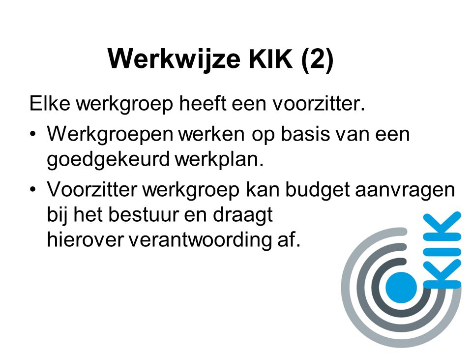 Werkwijze KIK (2) Elke werkgroep heeft een voorzitter. Werkgroepen werken op basis van een goedgekeurd werkplan. Voorzitter werkgroep kan budget aanvr