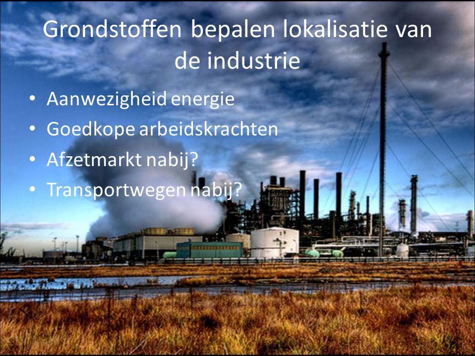 Grondstoffen bepalen lokalisatie van de industrie Aanwezigheid energie Goedkope arbeidskrachten Afzetmarkt nabij? Transportwegen nabij?