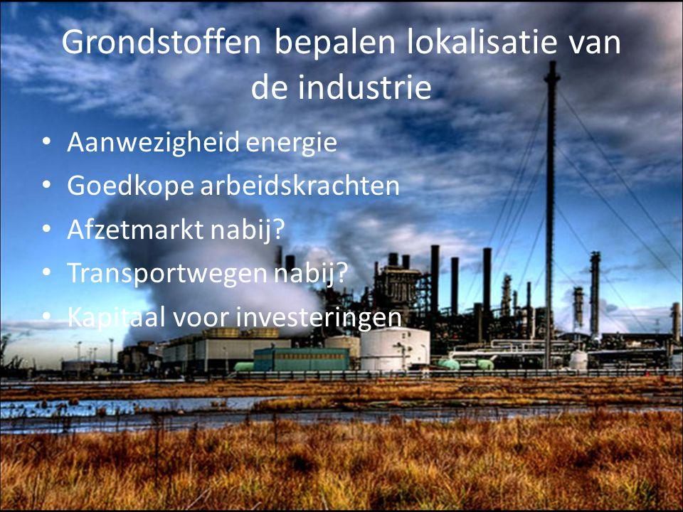 Grondstoffen bepalen lokalisatie van de industrie Aanwezigheid energie Goedkope arbeidskrachten Afzetmarkt nabij? Transportwegen nabij? Kapitaal voor