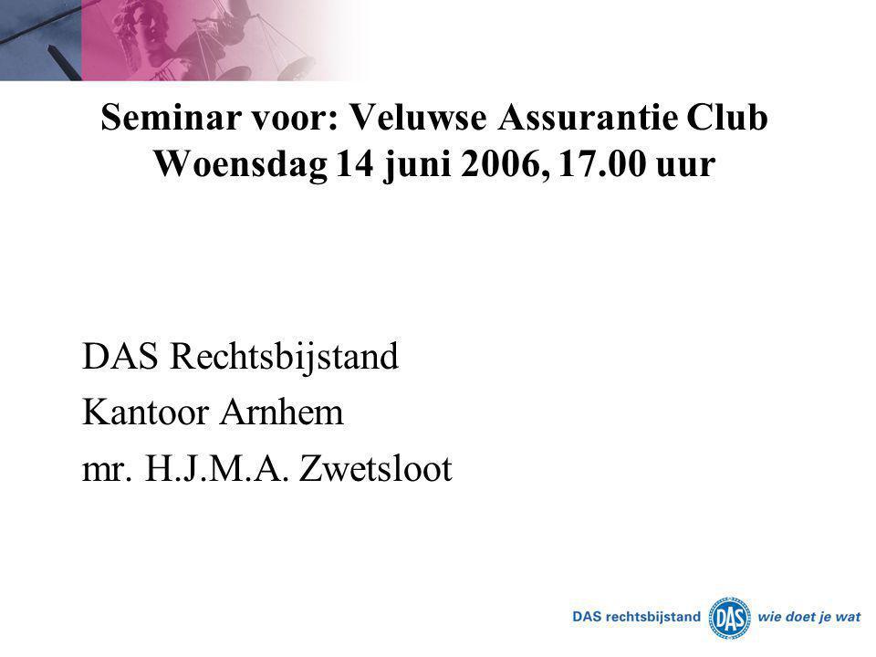 Seminar voor: Veluwse Assurantie Club Woensdag 14 juni 2006, 17.00 uur DAS Rechtsbijstand Kantoor Arnhem mr. H.J.M.A. Zwetsloot