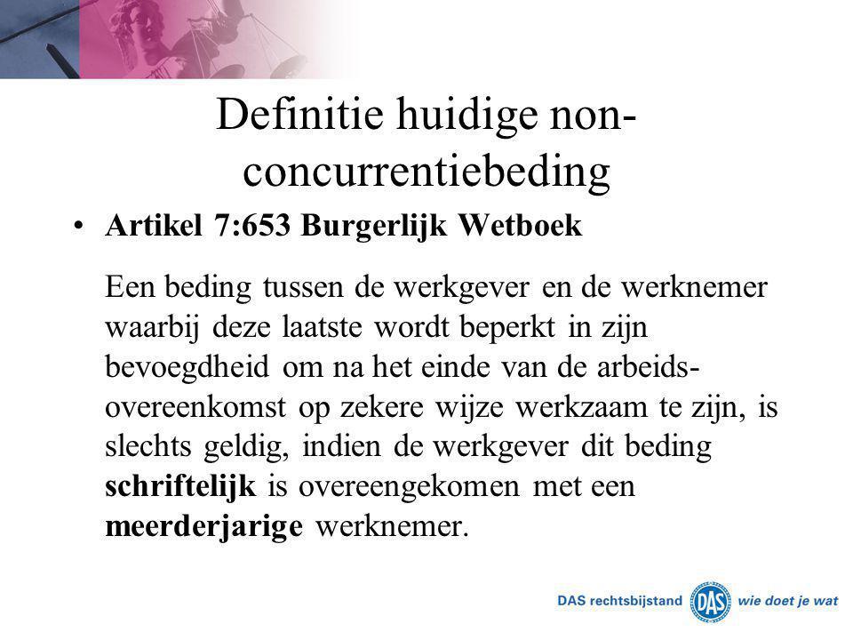Definitie huidige non- concurrentiebeding Artikel 7:653 Burgerlijk Wetboek Een beding tussen de werkgever en de werknemer waarbij deze laatste wordt b