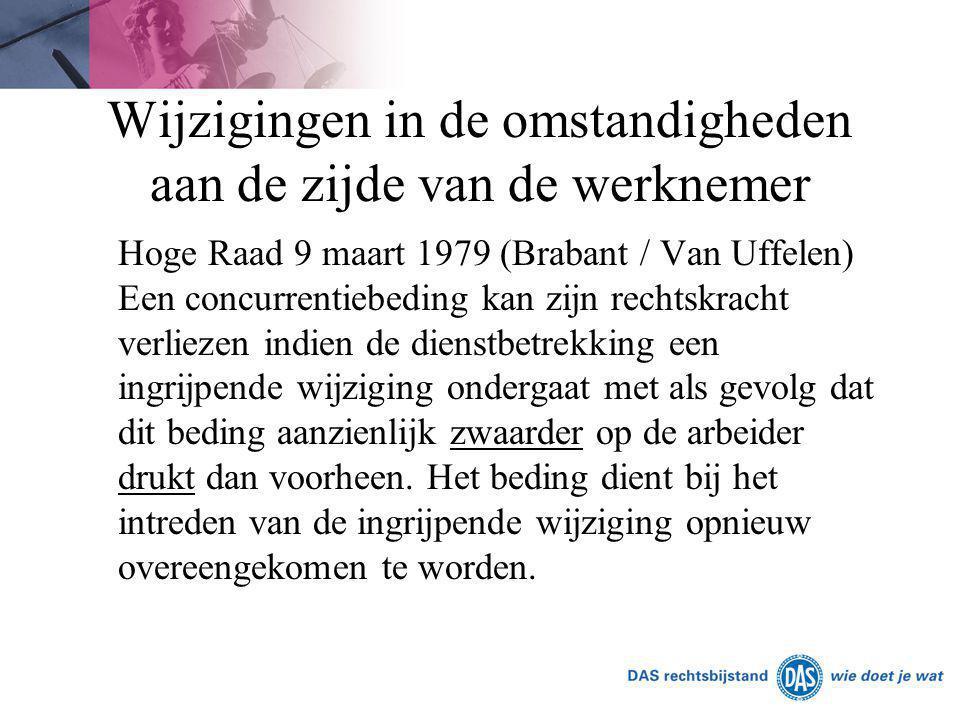 Wijzigingen in de omstandigheden aan de zijde van de werknemer Hoge Raad 9 maart 1979 (Brabant / Van Uffelen) Een concurrentiebeding kan zijn rechtskr