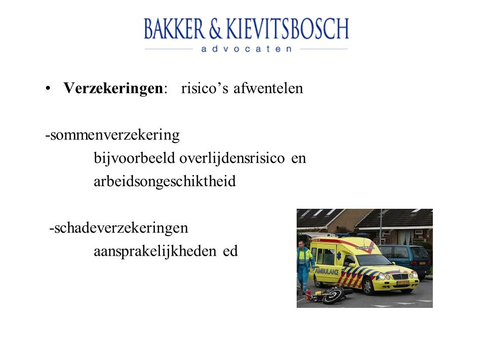 Verzekeringen: risico's afwentelen -sommenverzekering bijvoorbeeld overlijdensrisico en arbeidsongeschiktheid -schadeverzekeringen aansprakelijkheden ed