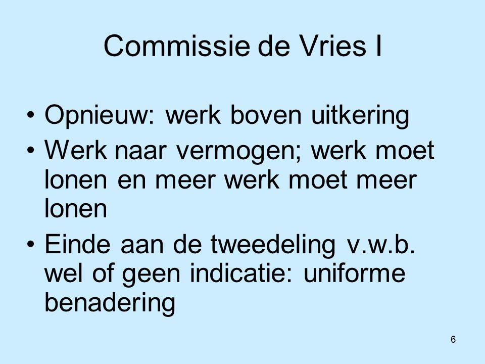 6 Commissie de Vries I Opnieuw: werk boven uitkering Werk naar vermogen; werk moet lonen en meer werk moet meer lonen Einde aan de tweedeling v.w.b.