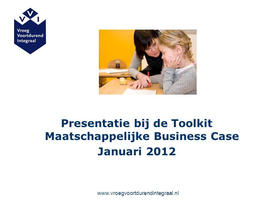 www.vroegvoortdurendintegraal.nl Presentatie bij de Toolkit Maatschappelijke Business Case Januari 2012