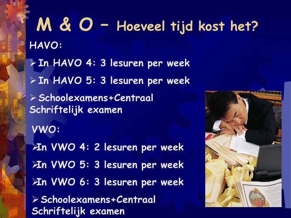 M & O – Hoeveel tijd kost het? HAVO:  In HAVO 4: 3 lesuren per week  In HAVO 5: 3 lesuren per week  Schoolexamens+Centraal Schriftelijk examen VWO: