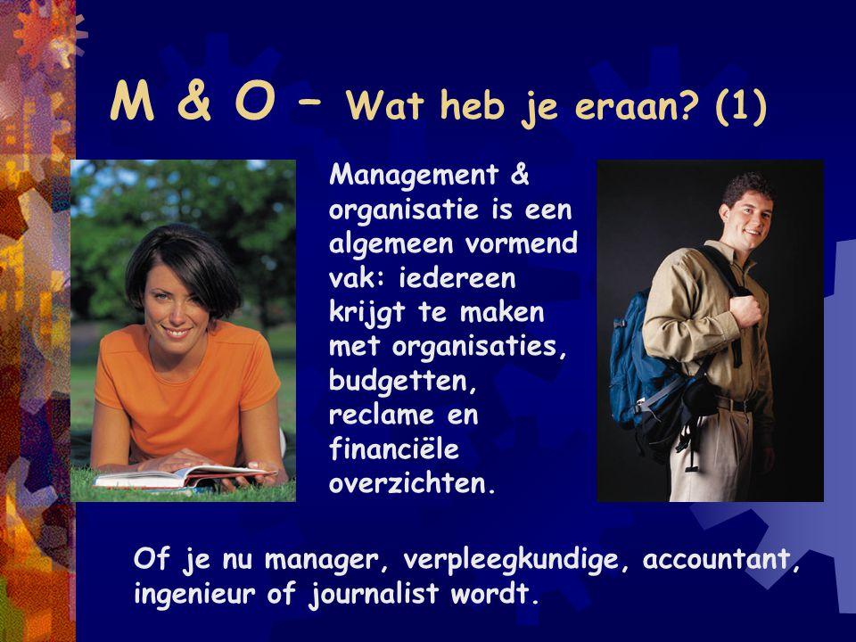 M & O – Wat heb je eraan? (1) Management & organisatie is een algemeen vormend vak: iedereen krijgt te maken met organisaties, budgetten, reclame en f