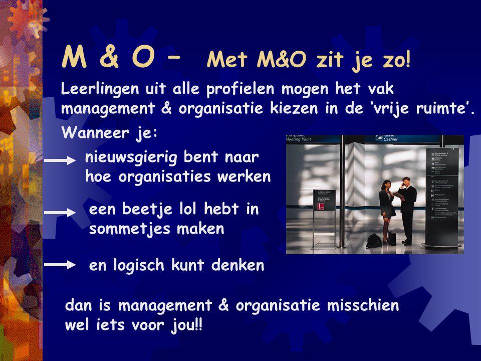 M & O – Met M&O zit je zo! Leerlingen uit alle profielen mogen het vak management & organisatie kiezen in de 'vrije ruimte'. Wanneer je: nieuwsgierig