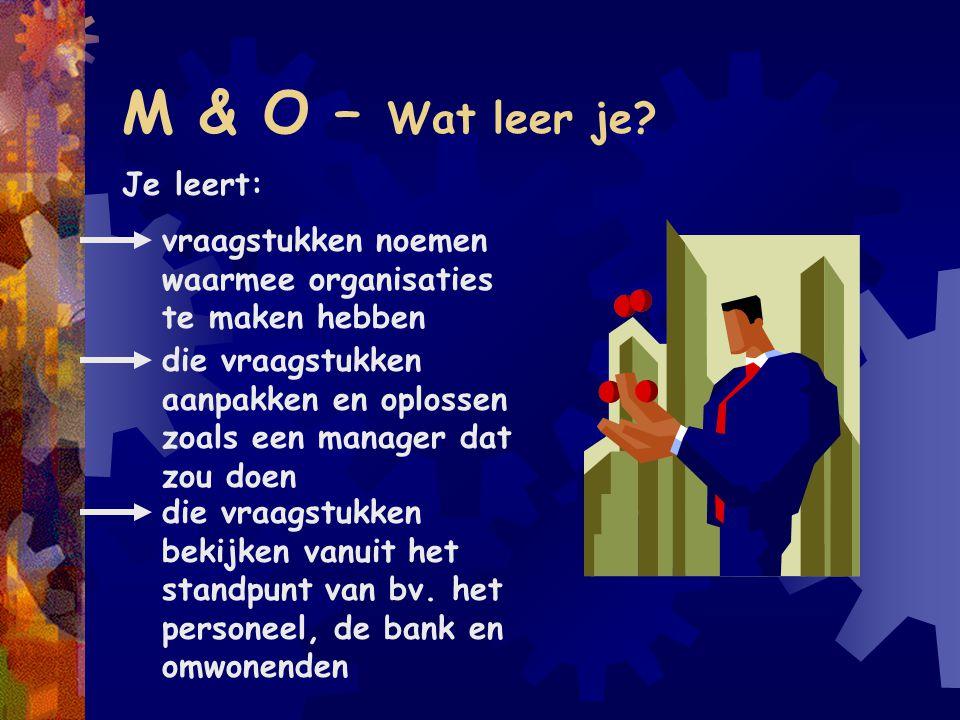 M & O – Onderwerpen M&O gaat over: Interne organisatie en personeelsbeleid Financiering van activiteiten Marketingbeleid Financieel beleid Externe financiële verslaggeving