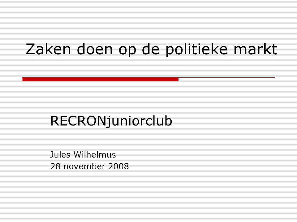 Zaken doen op de politieke markt RECRONjuniorclub Jules Wilhelmus 28 november 2008