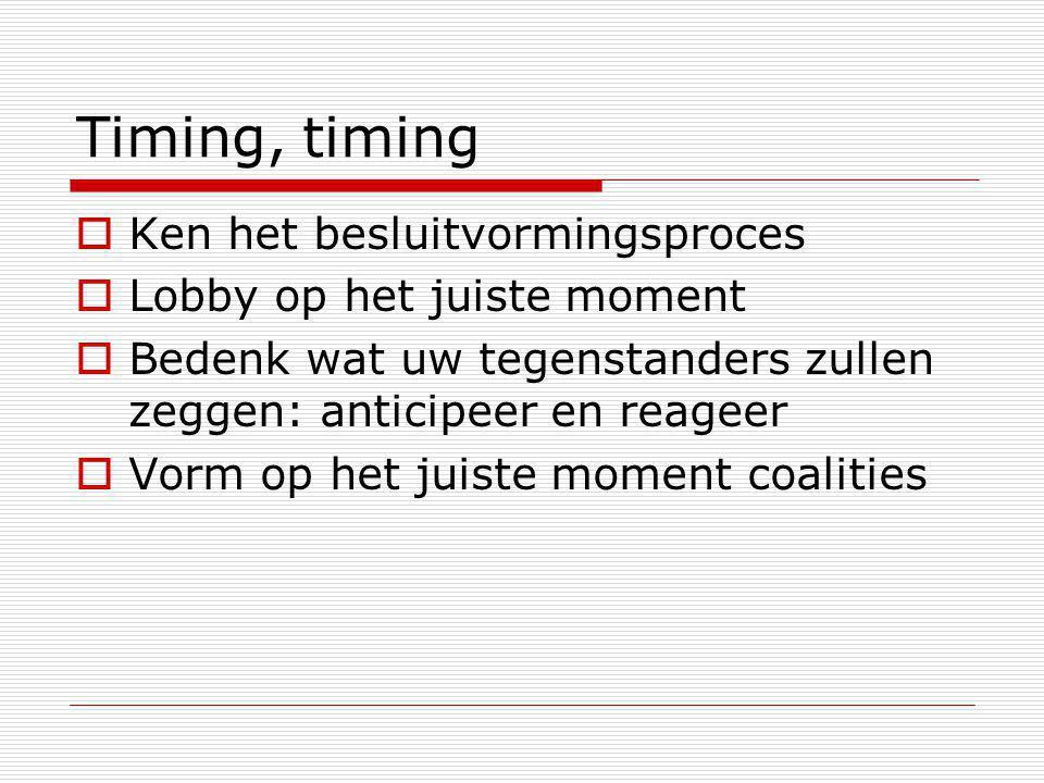 Timing, timing  Ken het besluitvormingsproces  Lobby op het juiste moment  Bedenk wat uw tegenstanders zullen zeggen: anticipeer en reageer  Vorm op het juiste moment coalities