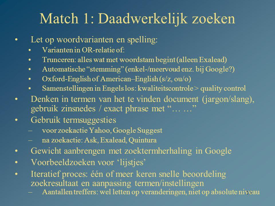 10 Match 1: Daadwerkelijk zoeken Let op woordvarianten en spelling: Varianten in OR-relatie of: Trunceren: alles wat met woordstam begint (alleen Exalead) Automatische stemming (enkel-/meervoud enz.
