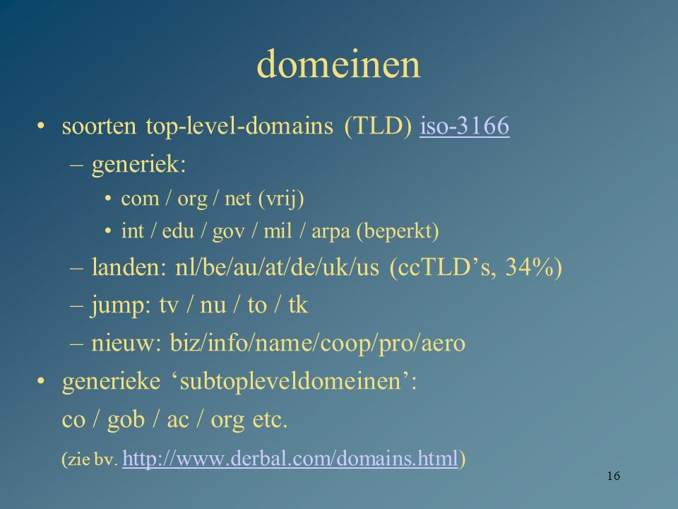 16 domeinen soorten top-level-domains (TLD) iso-3166iso-3166 –generiek: com / org / net (vrij) int / edu / gov / mil / arpa (beperkt) –landen: nl/be/au/at/de/uk/us (ccTLD's, 34%) –jump: tv / nu / to / tk –nieuw: biz/info/name/coop/pro/aero generieke 'subtopleveldomeinen': co / gob / ac / org etc.