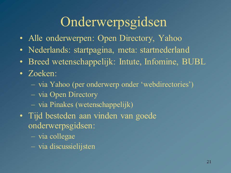 21 Onderwerpsgidsen Alle onderwerpen: Open Directory, Yahoo Nederlands: startpagina, meta: startnederland Breed wetenschappelijk: Intute, Infomine, BUBL Zoeken: –via Yahoo (per onderwerp onder 'webdirectories') –via Open Directory –via Pinakes (wetenschappelijk) Tijd besteden aan vinden van goede onderwerpsgidsen: –via collegae –via discussielijsten