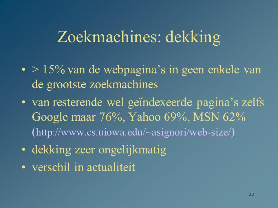22 Zoekmachines: dekking > 15% van de webpagina's in geen enkele van de grootste zoekmachines van resterende wel geïndexeerde pagina's zelfs Google maar 76%, Yahoo 69%, MSN 62% ( http://www.cs.uiowa.edu/~asignori/web-size/ ) ( http://www.cs.uiowa.edu/~asignori/web-size/ ) dekking zeer ongelijkmatig verschil in actualiteit