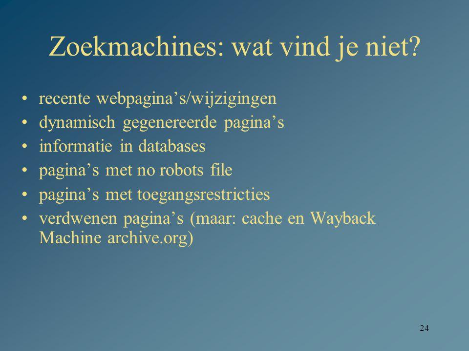 24 Zoekmachines: wat vind je niet? recente webpagina's/wijzigingen dynamisch gegenereerde pagina's informatie in databases pagina's met no robots file