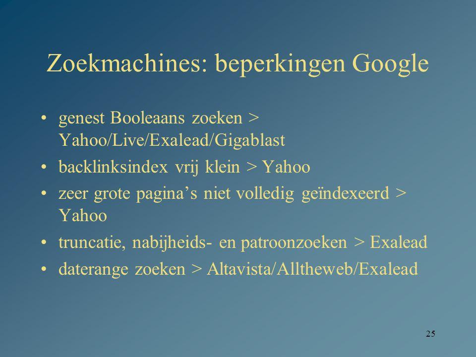 25 Zoekmachines: beperkingen Google genest Booleaans zoeken > Yahoo/Live/Exalead/Gigablast backlinksindex vrij klein > Yahoo zeer grote pagina's niet volledig geïndexeerd > Yahoo truncatie, nabijheids- en patroonzoeken > Exalead daterange zoeken > Altavista/Alltheweb/Exalead
