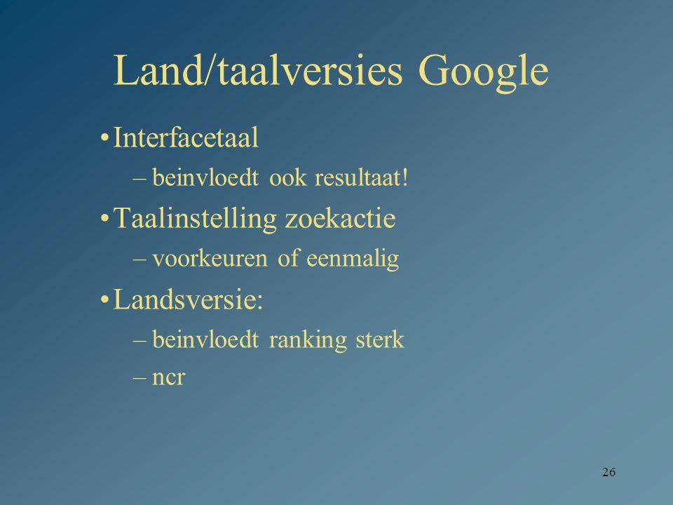 26 Land/taalversies Google Interfacetaal –beinvloedt ook resultaat! Taalinstelling zoekactie –voorkeuren of eenmalig Landsversie: –beinvloedt ranking