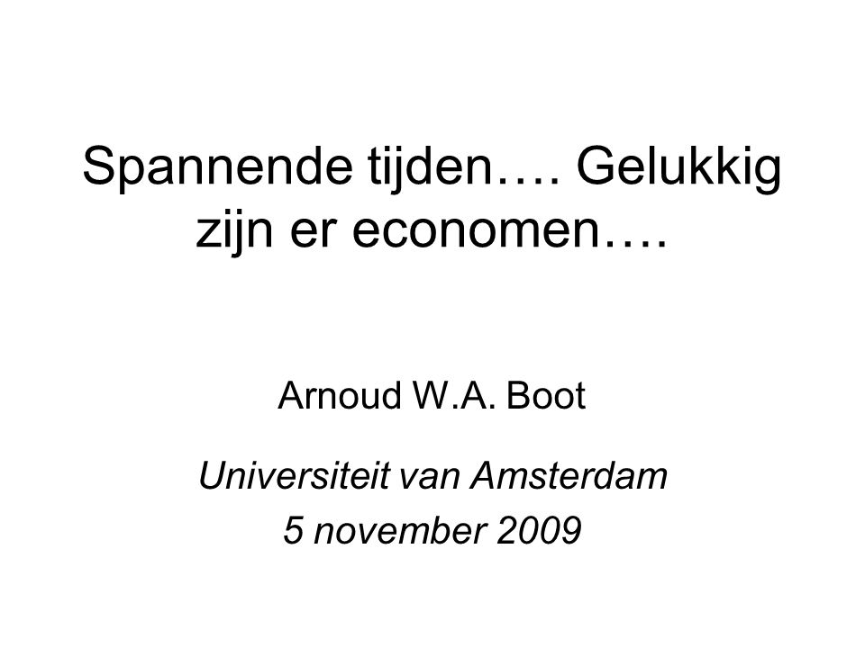 Spannende tijden…. Gelukkig zijn er economen…. Arnoud W.A. Boot Universiteit van Amsterdam 5 november 2009